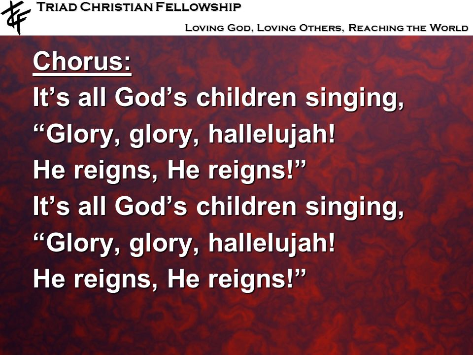 Triad Christian Fellowship Loving God, Loving Others, Reaching the World Chorus: Its all Gods children singing, Glory, glory, hallelujah! He reigns, H