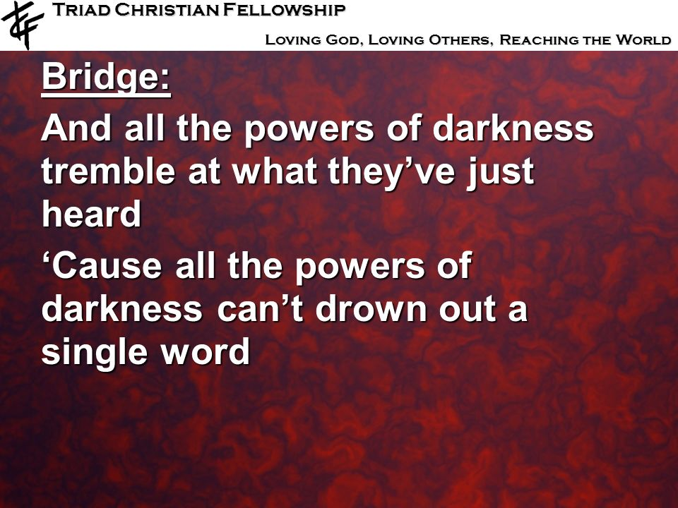 Triad Christian Fellowship Loving God, Loving Others, Reaching the World Bridge: And all the powers of darkness tremble at what theyve just heard Caus