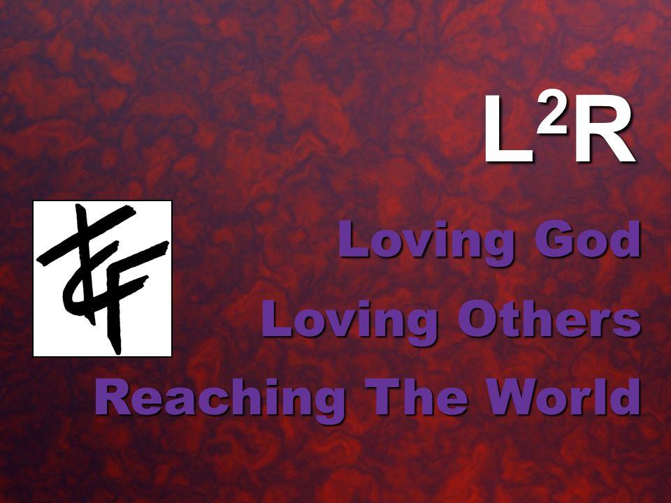 Loving God Loving God Loving Others Reaching The World L2RL2RL2RL2R