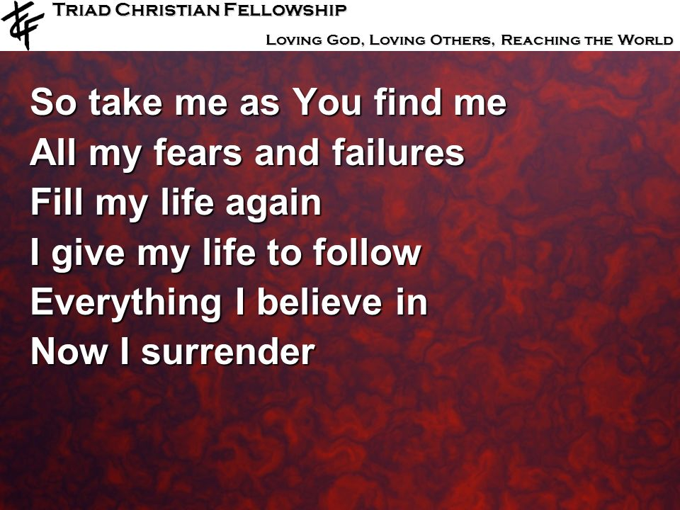 Triad Christian Fellowship Loving God, Loving Others, Reaching the World So take me as You find me All my fears and failures Fill my life again I give