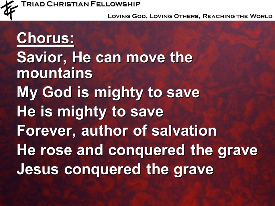Triad Christian Fellowship Loving God, Loving Others, Reaching the World Chorus: Savior, He can move the mountains My God is mighty to save He is migh