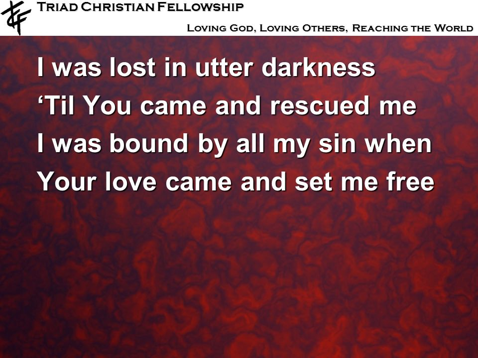 Triad Christian Fellowship Loving God, Loving Others, Reaching the World I was lost in utter darkness Til You came and rescued me I was bound by all m