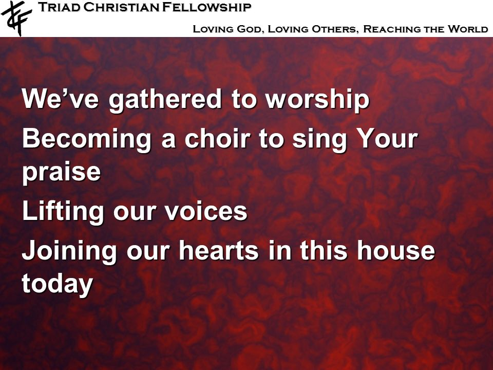 Triad Christian Fellowship Loving God, Loving Others, Reaching the World Weve gathered to worship Becoming a choir to sing Your praise Lifting our voi