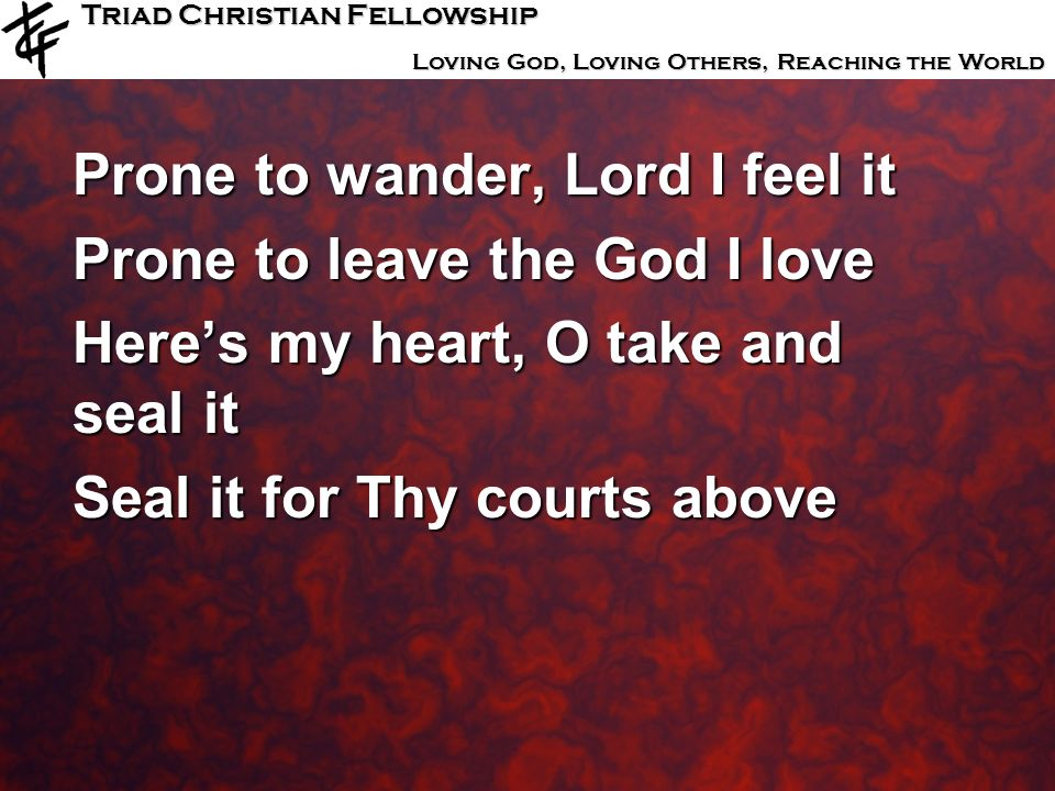 Triad Christian Fellowship Loving God, Loving Others, Reaching the World Prone to wander, Lord I feel it Prone to leave the God I love Heres my heart,