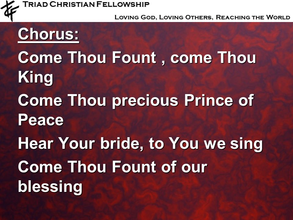 Triad Christian Fellowship Loving God, Loving Others, Reaching the World Chorus: Come Thou Fount, come Thou King Come Thou precious Prince of Peace He
