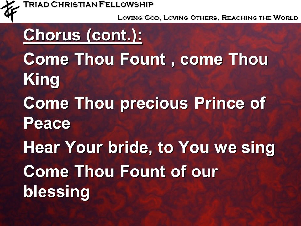 Triad Christian Fellowship Loving God, Loving Others, Reaching the World Chorus (cont.): Come Thou Fount, come Thou King Come Thou precious Prince of