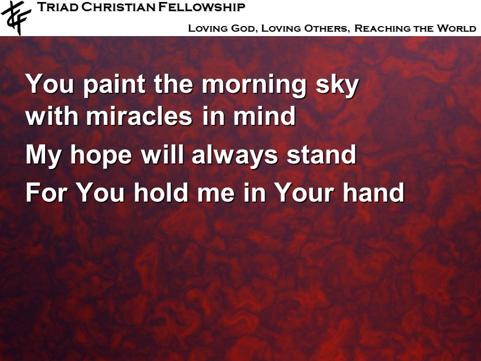 Triad Christian Fellowship Loving God, Loving Others, Reaching the World You paint the morning sky with miracles in mind My hope will always stand For