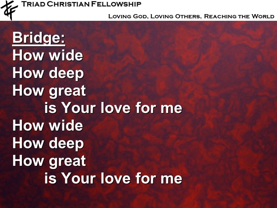 Triad Christian Fellowship Loving God, Loving Others, Reaching the World Bridge: How wide How deep How great is Your love for me is Your love for me H