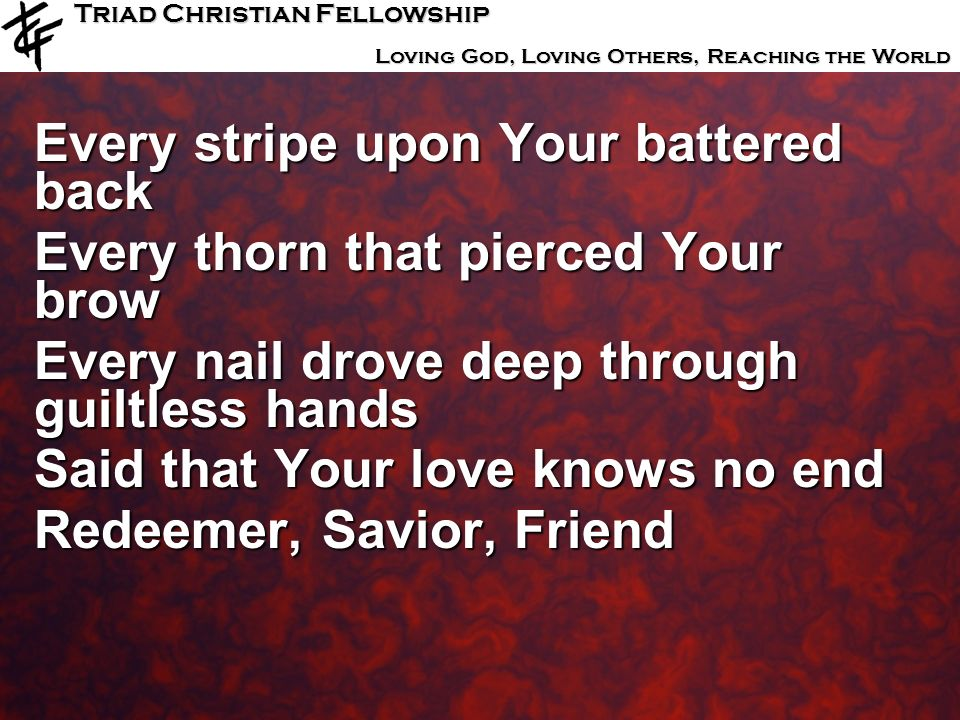 Triad Christian Fellowship Loving God, Loving Others, Reaching the World Every stripe upon Your battered back Every thorn that pierced Your brow Every