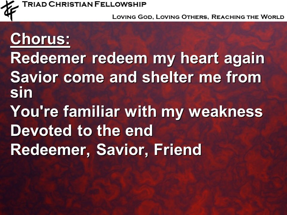 Triad Christian Fellowship Loving God, Loving Others, Reaching the World Chorus: Redeemer redeem my heart again Savior come and shelter me from sin Yo
