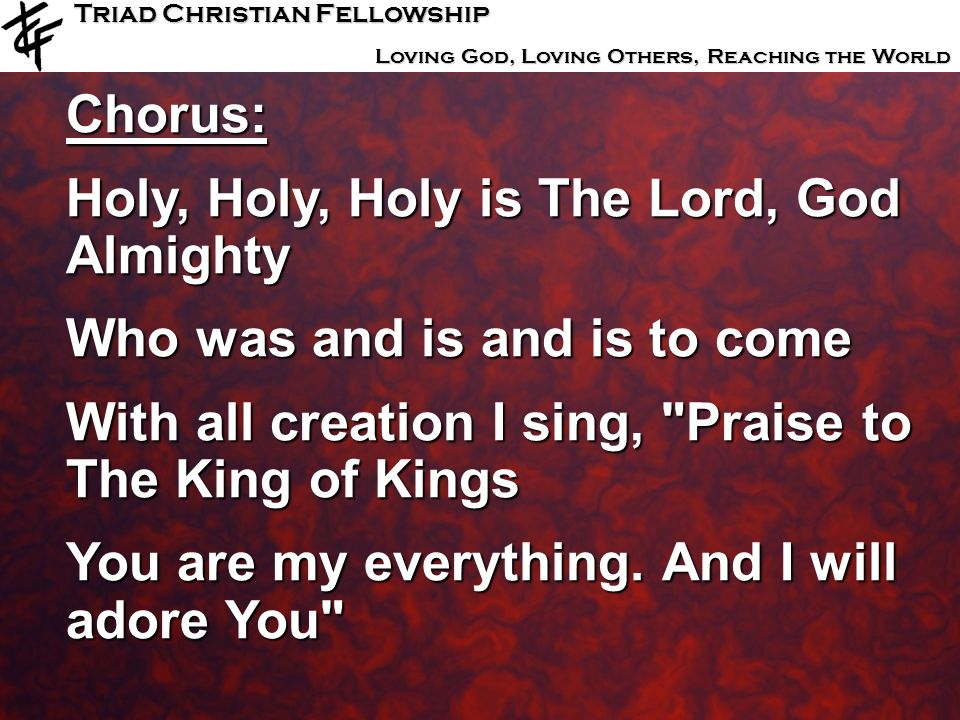 Triad Christian Fellowship Loving God, Loving Others, Reaching the World Chorus: Holy, Holy, Holy is The Lord, God Almighty Who was and is and is to c