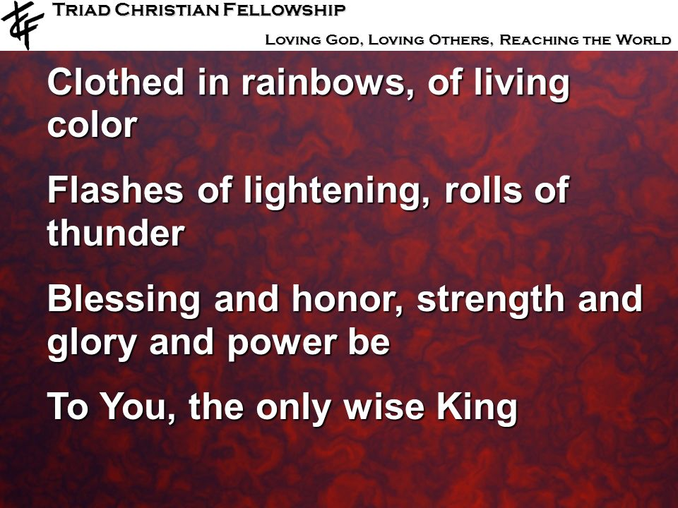 Triad Christian Fellowship Loving God, Loving Others, Reaching the World Clothed in rainbows, of living color Flashes of lightening, rolls of thunder