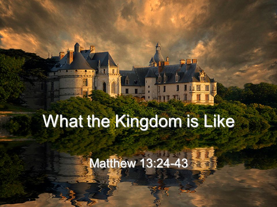 What the Kingdom is Like Matthew 13:24-43