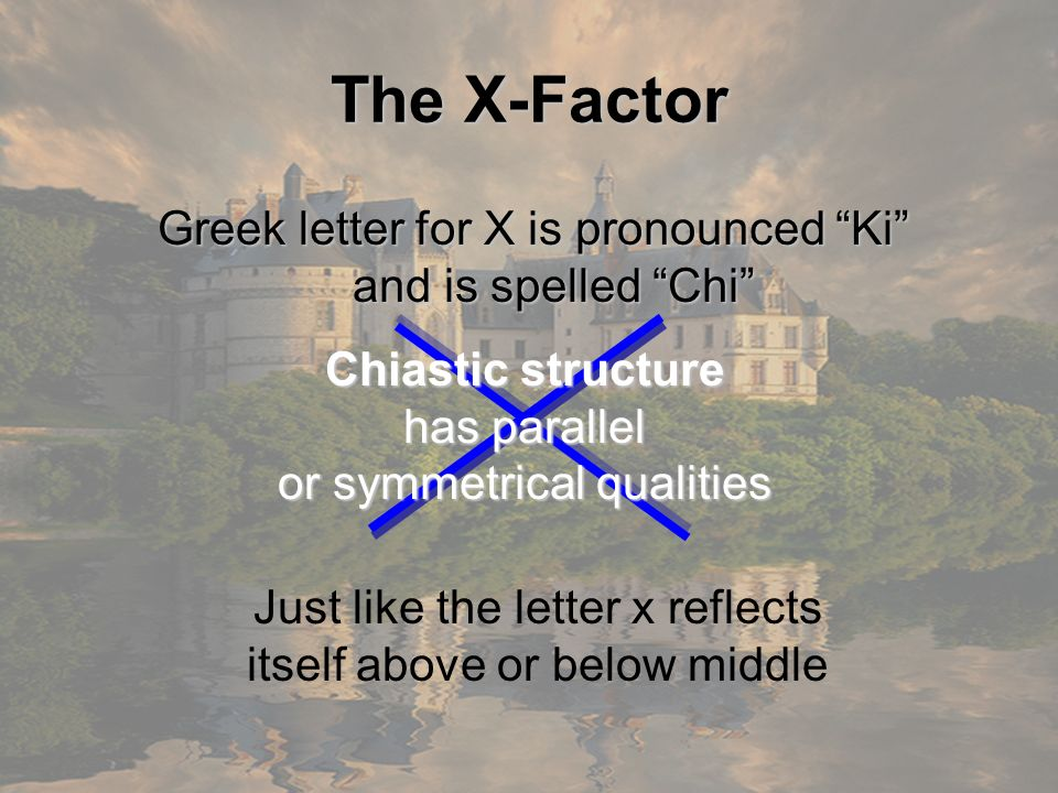 The X-Factor Greek letter for X is pronounced Ki and is spelled Chi Chiastic structure has parallel or symmetrical qualities Just like the letter x re