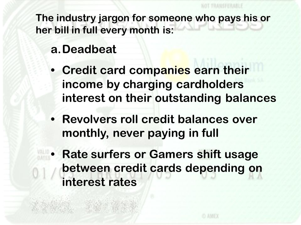 The industry jargon for someone who pays his or her bill in full every month is: a.Deadbeat Credit card companies earn their income by charging cardholders interest on their outstanding balances Revolvers roll credit balances over monthly, never paying in full Rate surfers or Gamers shift usage between credit cards depending on interest rates