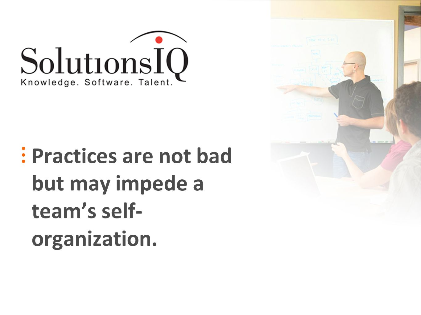 Practices are not bad but may impede a teams self- organization.
