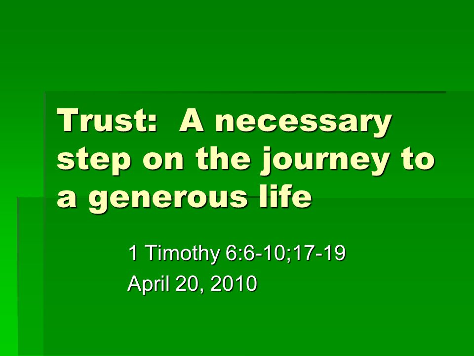 Trust: A necessary step on the journey to a generous life 1 Timothy 6:6-10;17-19 April 20, 2010
