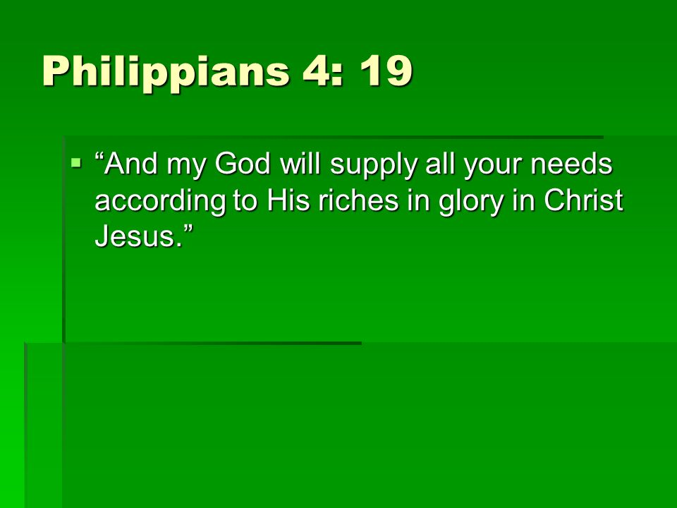 Philippians 4: 19 And my God will supply all your needs according to His riches in glory in Christ Jesus. And my God will supply all your needs accord