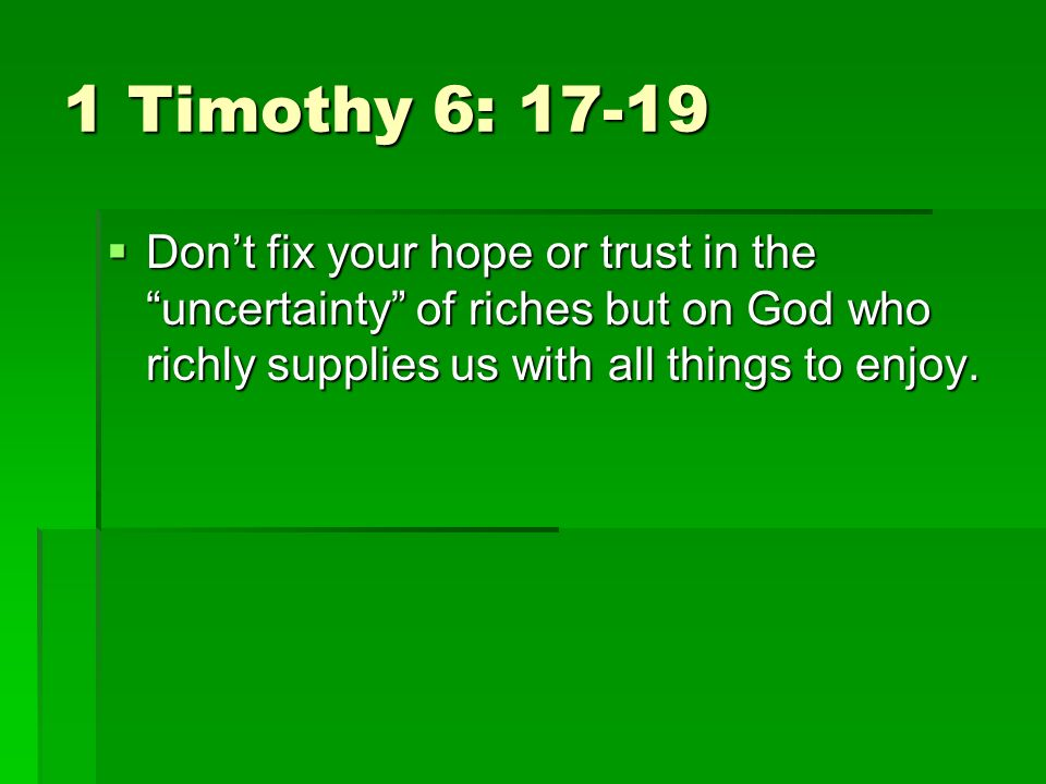 1 Timothy 6: 17-19 Dont fix your hope or trust in the uncertainty of riches but on God who richly supplies us with all things to enjoy.