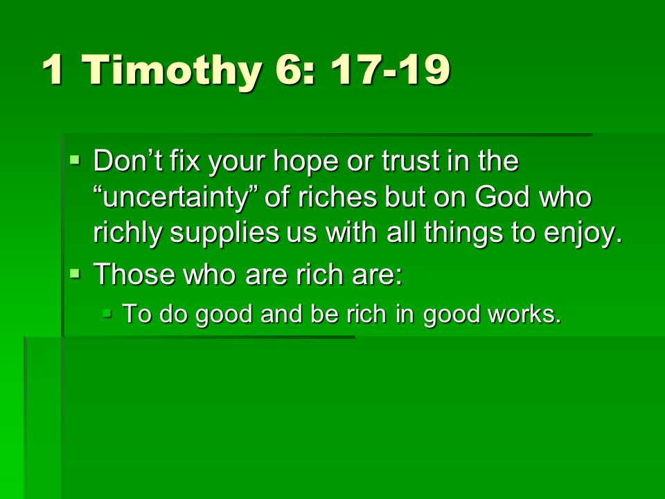 1 Timothy 6: Dont fix your hope or trust in the uncertainty of riches but on God who richly supplies us with all things to enjoy.