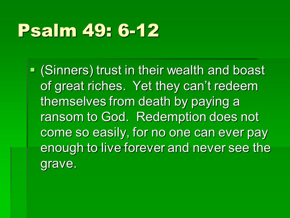 Psalm 49: 6-12 (Sinners) trust in their wealth and boast of great riches.