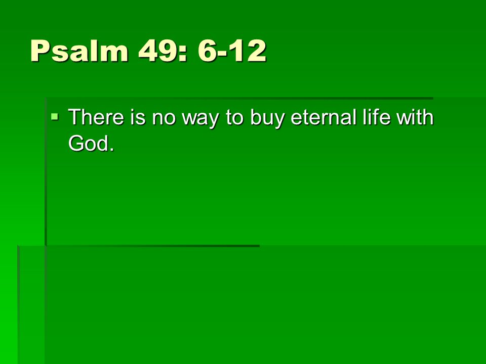 Psalm 49: 6-12 There is no way to buy eternal life with God.