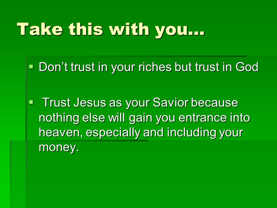 Take this with you… Dont trust in your riches but trust in God Dont trust in your riches but trust in God Trust Jesus as your Savior because nothing else will gain you entrance into heaven, especially and including your money.