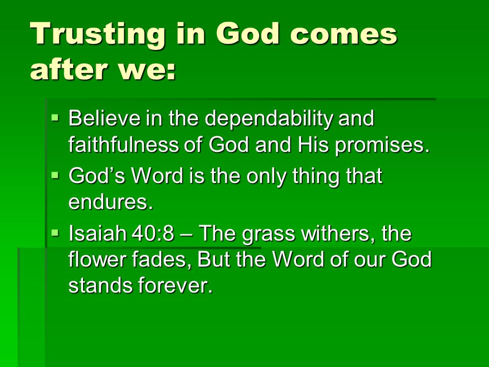 Trusting in God comes after we: Believe in the dependability and faithfulness of God and His promises.
