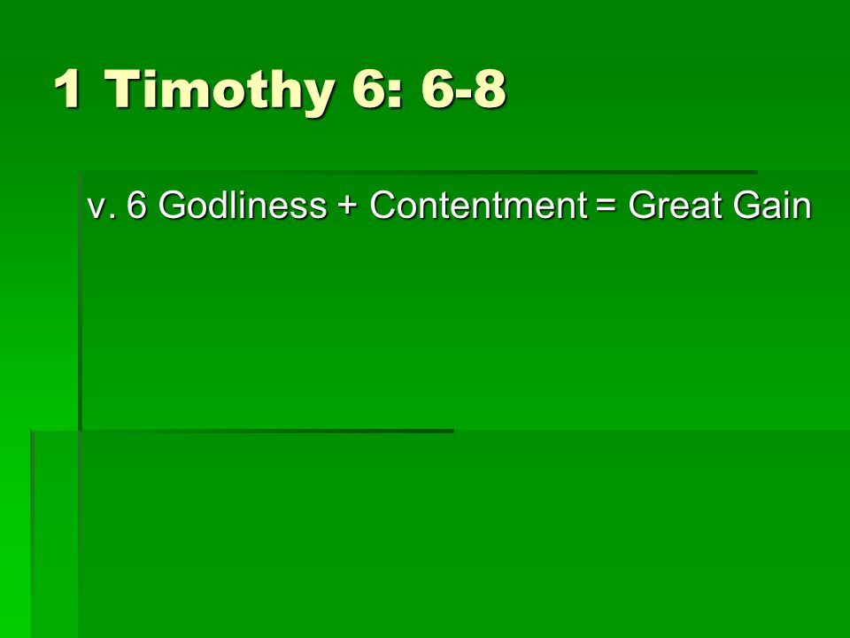 1 Timothy 6: 6-8 v. 6 Godliness + Contentment = Great Gain