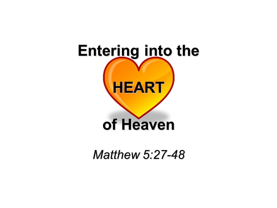 Entering into the HEART of Heaven Matthew 5:27-48