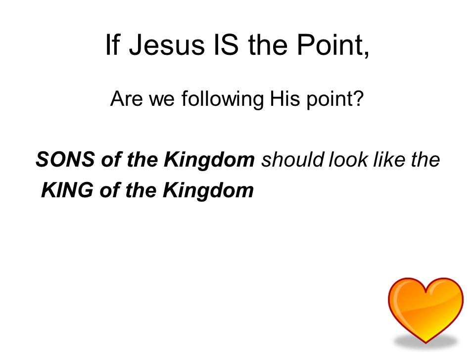 If Jesus IS the Point, Are we following His point.