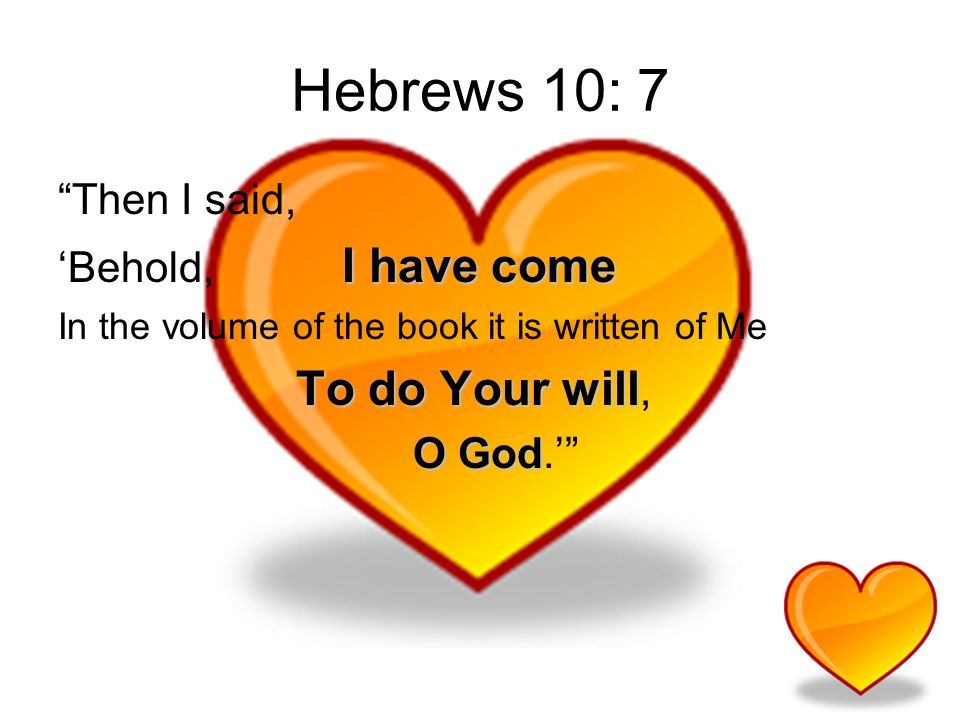 Hebrews 10: 7 Then I said, I have come Behold, I have come In the volume of the book it is written of Me To do Your will To do Your will, O God O God.