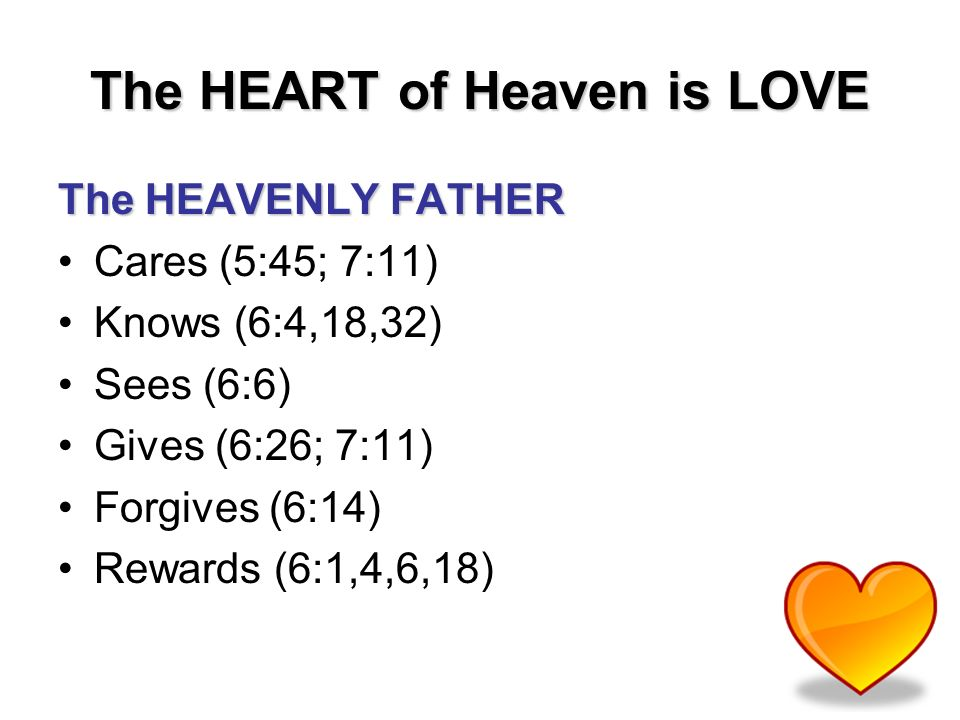 The HEART of Heaven is LOVE The HEAVENLY FATHER Cares (5:45; 7:11) Knows (6:4,18,32) Sees (6:6) Gives (6:26; 7:11) Forgives (6:14) Rewards (6:1,4,6,18)