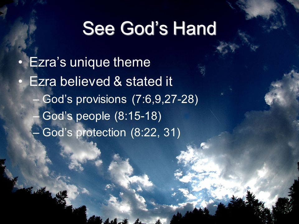 See Gods Hand Ezras unique theme Ezra believed & stated it –Gods provisions (7:6,9,27-28) –Gods people (8:15-18) –Gods protection (8:22, 31)