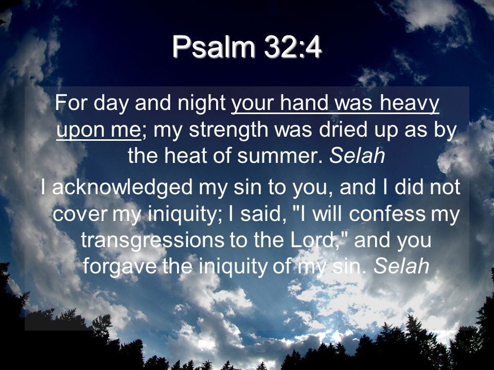 Psalm 32:4 For day and night your hand was heavy upon me; my strength was dried up as by the heat of summer. Selah I acknowledged my sin to you, and I