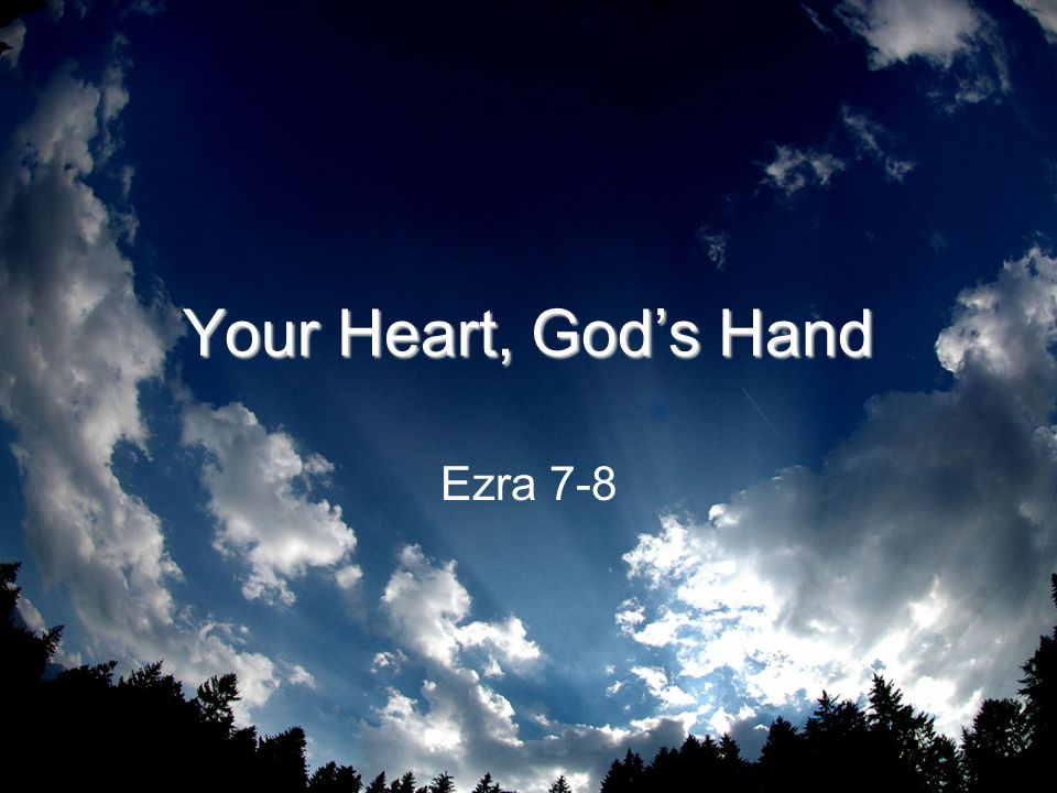 Your Heart, Gods Hand Ezra 7-8