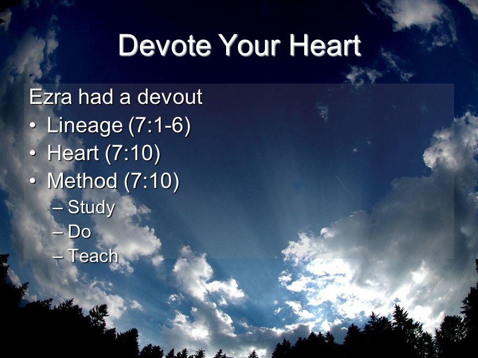 Devote Your Heart Ezra had a devout Lineage (7:1-6)Lineage (7:1-6) Heart (7:10)Heart (7:10) Method (7:10)Method (7:10) –Study –Do –Teach