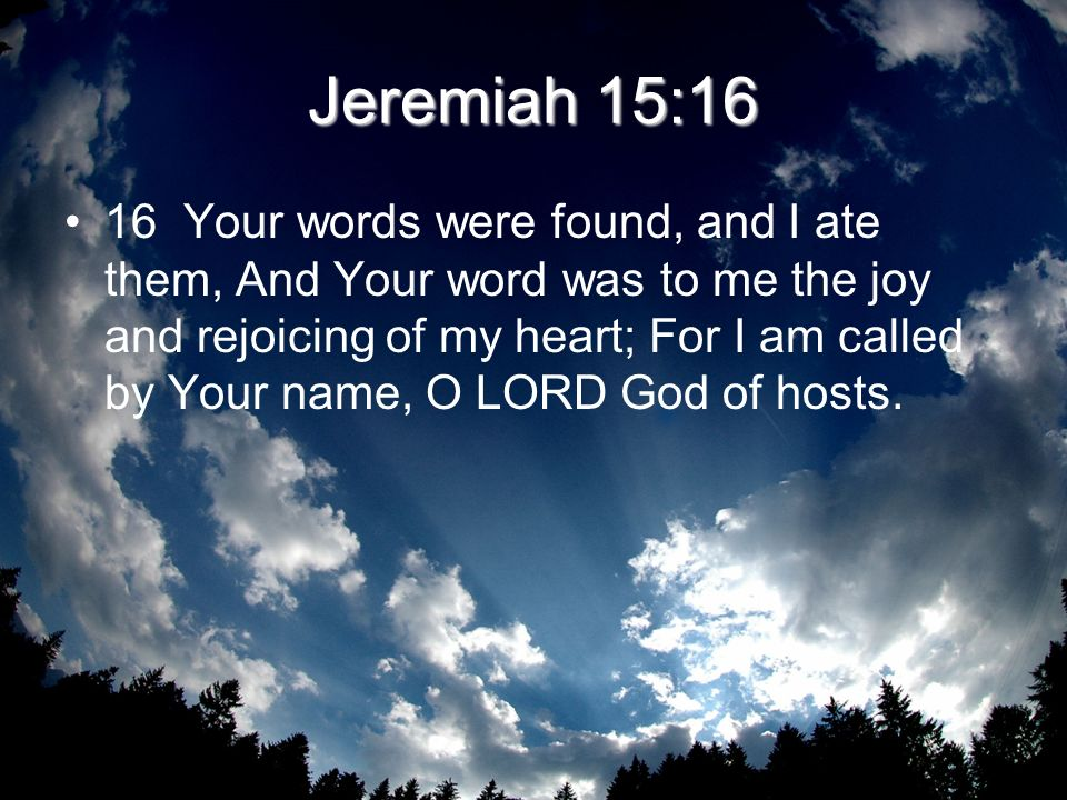 Jeremiah 15:16 16 Your words were found, and I ate them, And Your word was to me the joy and rejoicing of my heart; For I am called by Your name, O LO