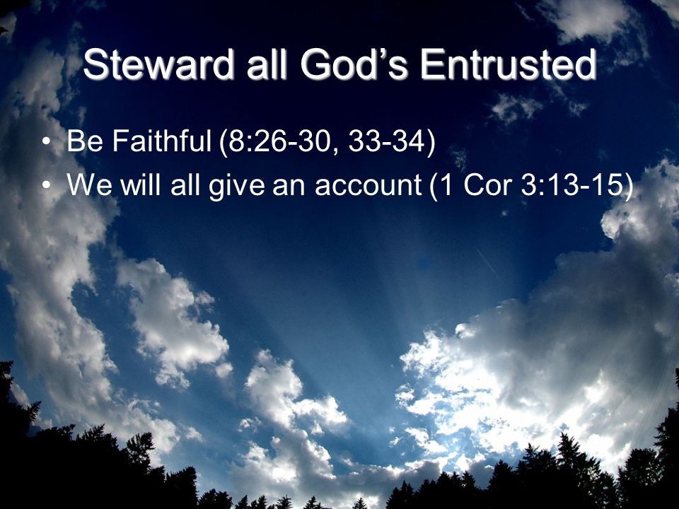 Steward all Gods Entrusted Be Faithful (8:26-30, 33-34) We will all give an account (1 Cor 3:13-15)