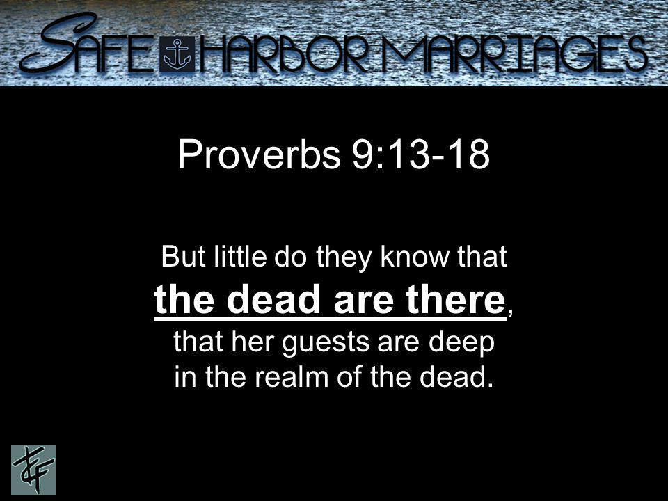 Proverbs 9:13-18 But little do they know that the dead are there, that her guests are deep in the realm of the dead.