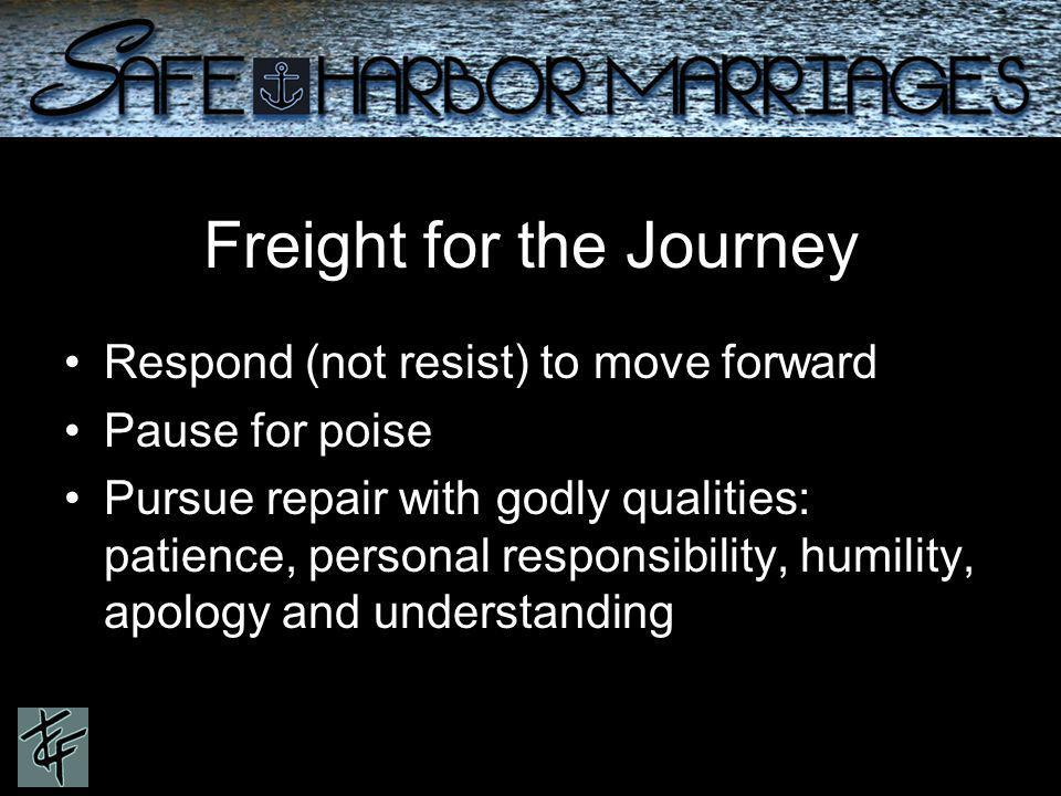 Freight for the Journey Respond (not resist) to move forward Pause for poise Pursue repair with godly qualities: patience, personal responsibility, humility, apology and understanding