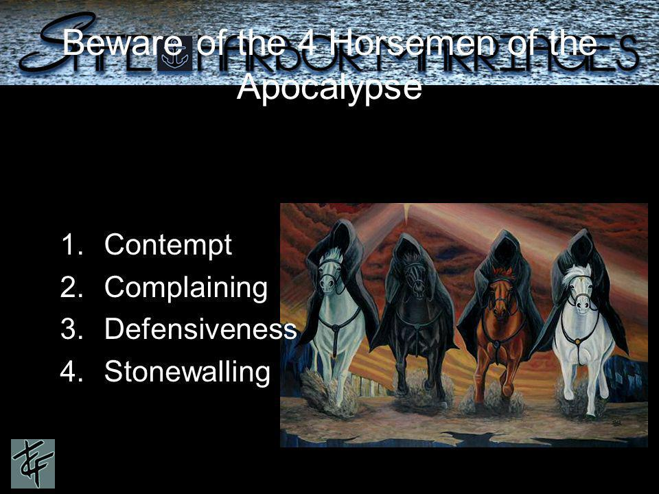 1.Contempt 2.Complaining 3.Defensiveness 4.Stonewalling Beware of the 4 Horsemen of the Apocalypse