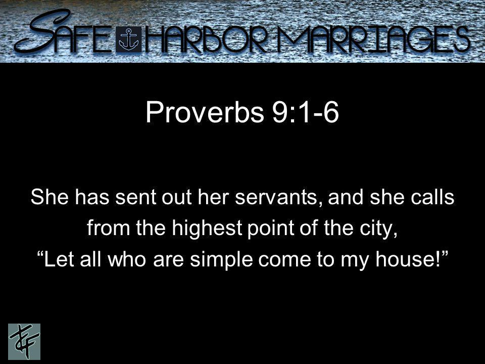 Proverbs 9:1-6 She has sent out her servants, and she calls from the highest point of the city, Let all who are simple come to my house!