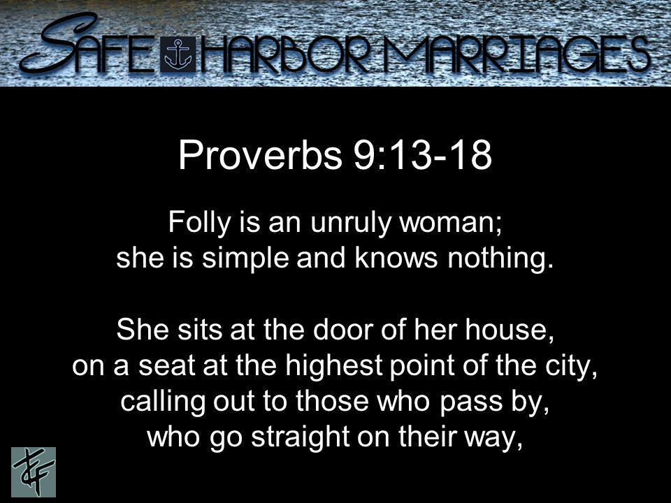 Proverbs 9:13-18 Folly is an unruly woman; she is simple and knows nothing.