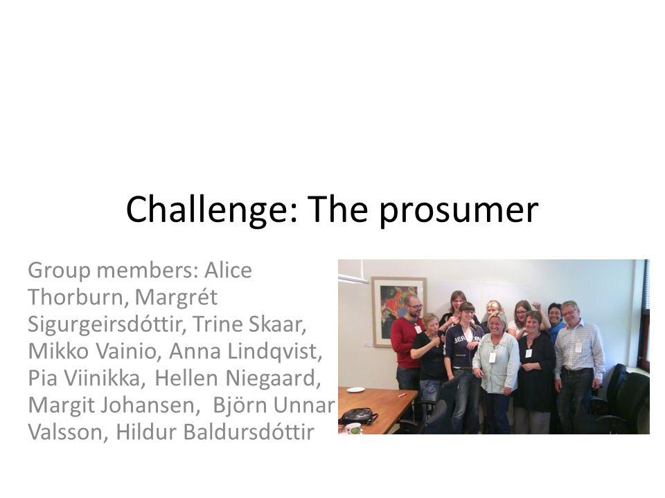 Challenge: The prosumer Group members: Alice Thorburn, Margrét Sigurgeirsdóttir, Trine Skaar, Mikko Vainio, Anna Lindqvist, Pia Viinikka, Hellen Niegaard, Margit Johansen, Björn Unnar Valsson, Hildur Baldursdóttir