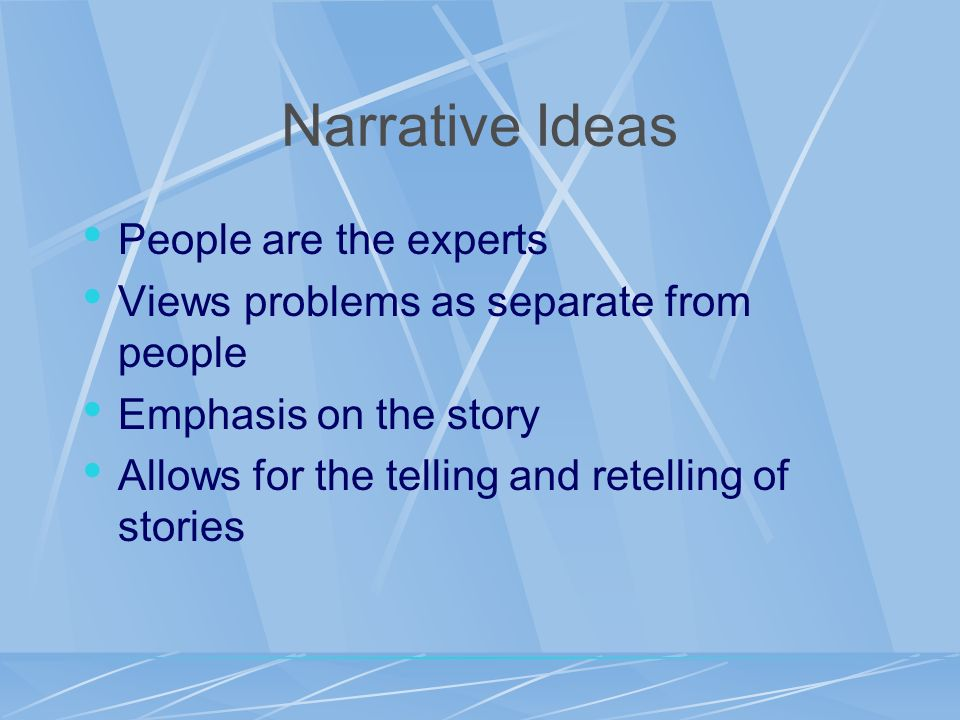 Narrative Ideas People are the experts Views problems as separate from people Emphasis on the story Allows for the telling and retelling of stories