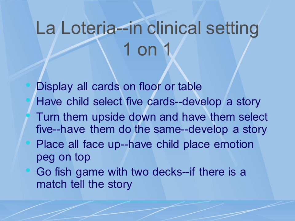 La Loteria--in clinical setting 1 on 1 Display all cards on floor or table Have child select five cards--develop a story Turn them upside down and hav