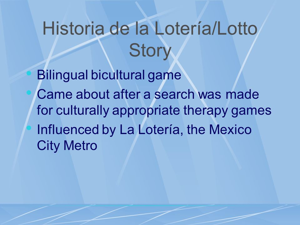 Historia de la Lotería/Lotto Story Bilingual bicultural game Came about after a search was made for culturally appropriate therapy games Influenced by