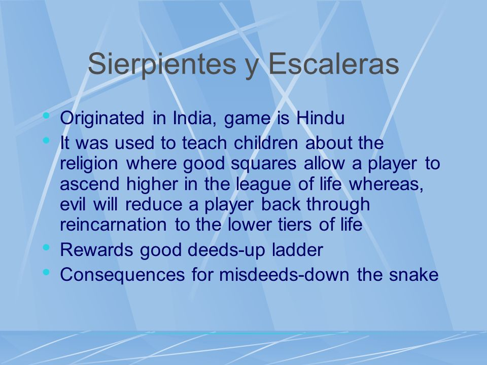 Sierpientes y Escaleras Originated in India, game is Hindu It was used to teach children about the religion where good squares allow a player to ascen