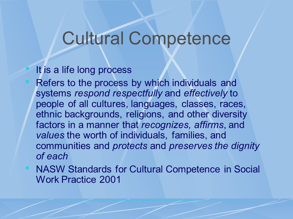 Cultural Competence It is a life long process Refers to the process by which individuals and systems respond respectfully and effectively to people of